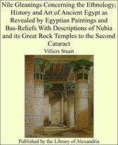 Nile Gleanings Concerning the Ethnology; History and Art of Ancient Egypt as Revealed by Egyptian Paintings and Bas-Reliefs With Descriptions of Nubia and its Great Rock Temples to the Second Cataract