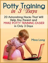 Potty Training In 3 Days: 20 Astonishing Hacks That Will Help Any Parent And Make Potty Training Easier in Only 3 days