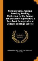 Corn; Growing, Judging, Breeding, Feeding, Marketing; For the Farmer and Student of Agriculture, a Text-Book for Agricultural Colleges and High Schools