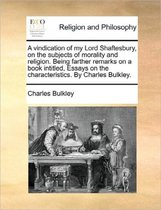 A Vindication of My Lord Shaftesbury, on the Subjects of Morality and Religion. Being Farther Remarks on a Book Intitled, Essays on the Characteristics. by Charles Bulkley.