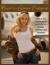 Beyond the Glamour Photograph: How to Get Started and Be Successful as a Boudoir, Glamour, and Swimsuit Photographer
