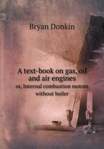 A Text-Book on Gas, Oil and Air Engines Or, Internal Combustion Motors Without Boiler
