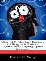 A Study of the Educational, Experience, and Managerial Performance Requirements for Preparing Logistics Commanders