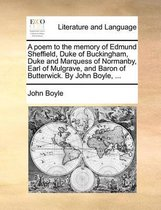 A Poem to the Memory of Edmund Sheffield, Duke of Buckingham, Duke and Marquess of Normanby, Earl of Mulgrave, and Baron of Butterwick. by John Boyle, ...