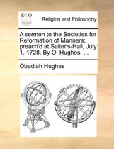 A Sermon to the Societies for Reformation of Manners; Preach'd at Salter's-Hall, July 1. 1728. by O. Hughes. ...