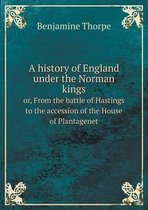 A History of England Under the Norman Kings Or, from the Battle of Hastings to the Accession of the House of Plantagenet