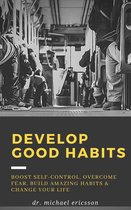 Omslag Develop Good Habits: Boost Self-Control, Overcome Fear, Build Amazing Habits & Change Your Life