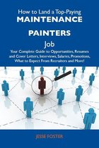 How to Land a Top-Paying Maintenance painters Job: Your Complete Guide to Opportunities, Resumes and Cover Letters, Interviews, Salaries, Promotions, What to Expect From Recruiters and More