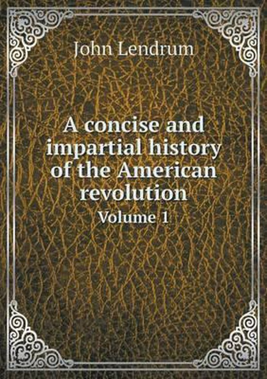 A Concise and Impartial History of the American Revolution Volume 1