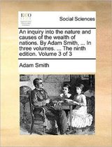 An Inquiry Into the Nature and Causes of the Wealth of Nations. by Adam Smith, ... in Three Volumes. ... the Ninth Edition. Volume 3 of 3