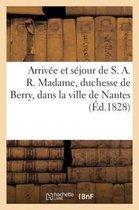 Arrivee et sejour de S. A. R. Madame, duchesse de Berry, dans la ville de Nantes