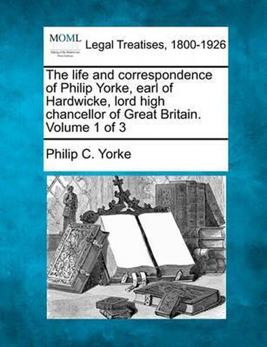 The Life and Correspondence of Philip Yorke, Earl of Hardwicke, Lord High Chancellor of Great Britain. Volume 1 of 3