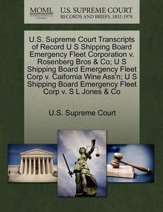 U.S. Supreme Court Transcripts of Record U S Shipping Board Emergency Fleet Corporation V. Rosenberg Bros & Co; U S Shipping Board Emergency Fleet Corp V. Caifornia Wine Ass'n; U S Shipping Board Emergency Fleet Corp V. S L Jones & Co