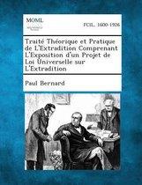 Traite Theorique Et Pratique de L'Extradition Comprenant L'Exposition D'Un Projet de Loi Universelle Sur L'Extradition
