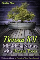 Bonsai 101: Mimicking Nature with Bonsai Trees: Ultimate Guide to Creating Your Own Bonsai