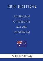 Australian Citizenship ACT 2007 (Australia) (2018 Edition)
