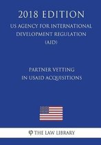 Partner Vetting in Usaid Acquisitions (Us Agency for International Development Regulation) (Aid) (2018 Edition)