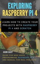Exploring Raspberry Pi 4: Learn How to Create Your Projects With Raspberry Pi 4 and Scratch, Guide for New Users Programming Raspberry Pi 4 and Manual for Real Projects