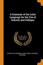 A Grammar of the Latin Language for the Use of Schools and Colleges
