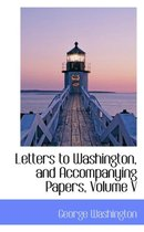 Letters to Washington, and Accompanying Papers, Volume V