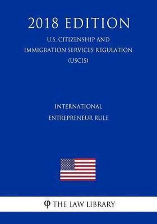 Boek cover International Entrepreneur Rule (U.S. Citizenship and Immigration Services Regulation) (Uscis) (2018 Edition) van The Law Library (Paperback)