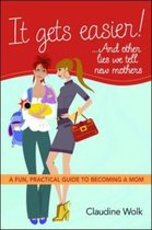 It Gets Easier! . . . And Other Lies We Tell New Mothers