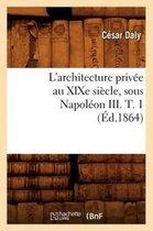 L'Architecture Priv e Au Xixe Si cle, Sous Napol on III. T. 1 ( d.1864)