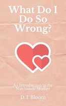 Omslag What Do I Do So Wrong?: An Introduction to the Narcissistic Mother