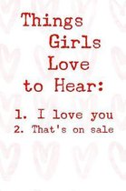 Things Girls Love to Hear 1. I Love You 2. That's on Sale