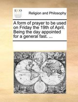 A Form of Prayer to Be Used on Friday the 19th of April. Being the Day Appointed for a General Fast. ...