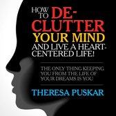 How to De-Clutter Your Mind and Live a Heart-Centered Life!