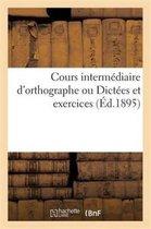 Cours Intermediaire d'Orthographe Ou Dictees Et Exercices En Rapport Avec l'Extrait de la Grammaire