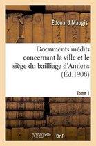 Documents inedits concernant la ville et le siege du bailliage d'Amiens. T. 1