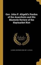 Gov. John P. Altgeld's Pardon of the Anarchists and His Masterly Review of the Haymarket Riot