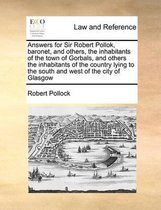Answers for Sir Robert Pollok, Baronet, and Others, the Inhabitants of the Town of Gorbals, and Others the Inhabitants of the Country Lying to the South and West of the City of Glasgow