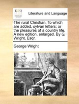 The Rural Christian. to Which Are Added, Sylvan Letters; Or the Pleasures of a Country Life. a New Edition, Enlarged. by G. Wright, Esqr.