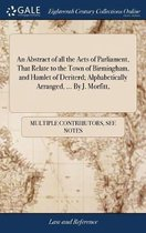 An Abstract of All the Acts of Parliament, That Relate to the Town of Birmingham, and Hamlet of Deriterd; Alphabetically Arranged, ... by J. Morfitt,