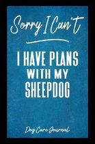 Sorry I Can't I Have Plans With My Sheepdog Dog Care Journal