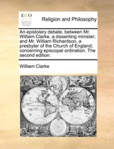 An Epistolary Debate, Between Mr. William Clarke, a Dissenting Minister; And Mr. William Richardson, a Presbyter of the Church of England; Concerning Episcopal Ordination. the Second Edition.