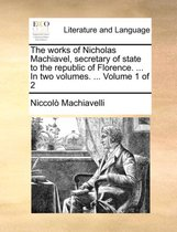 The Works of Nicholas Machiavel, Secretary of State to the Republic of Florence. ... in Two Volumes. ... Volume 1 of 2