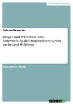 Drogen und Prävention - Eine Untersuchung der Drogenpräventivarbeit am Beispiel Wolfsburg