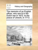 The Memoirs of an English Officer, Who Serv'd in the Dutch War in 1672. to the Peace of Utrecht, in 1713.