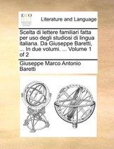 Scelta Di Lettere Familiari Fatta Per USO Degli Studiosi Di Lingua Italiana. Da Giuseppe Baretti, ... in Due Volumi. ... Volume 1 of 2