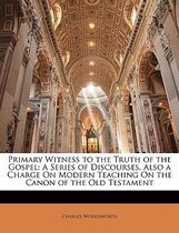 Primary Witness to the Truth of the Gospel: a Series of Discourses, Also a Charge on Modern Teaching on the Canon of the Old Testament