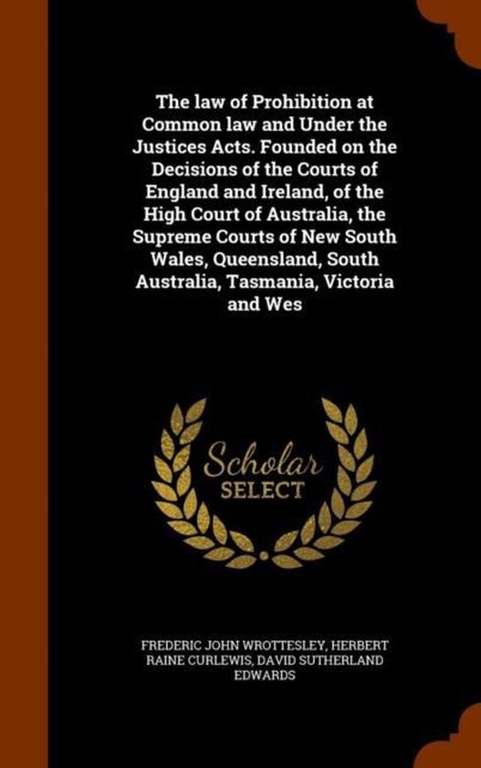 The Law of Prohibition at Common Law and Under the Justices Acts. Founded on the Decisions of the Courts of England and Ireland, of the High Court of Australia, the Supreme Courts of New South Wales, Queensland, South Australia, Tasmania, Victoria and Wes