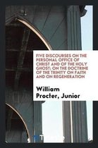 Five Discourses on the Personal Office of Christ and of the Holy Ghost; On ...