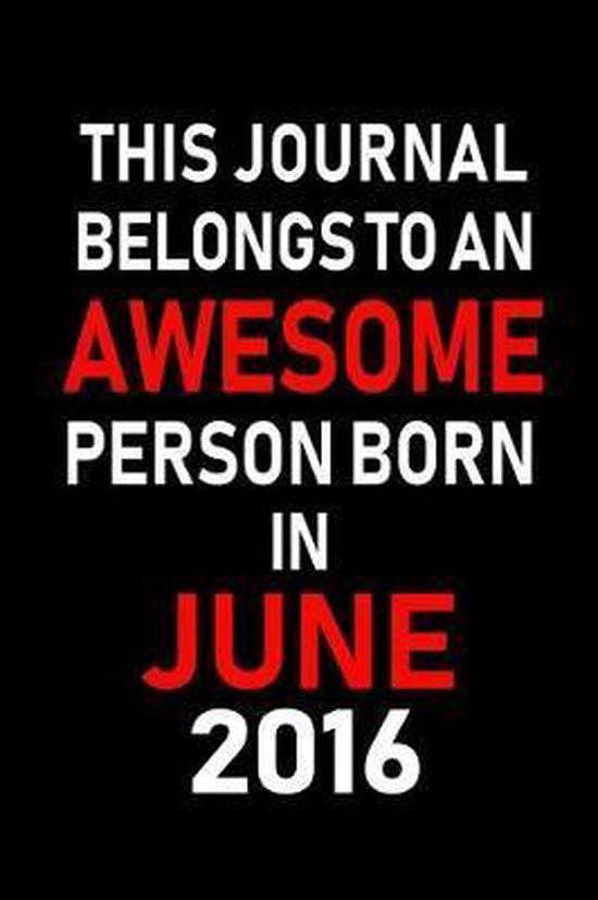 This Journal belongs to an Awesome Person Born in June 2016