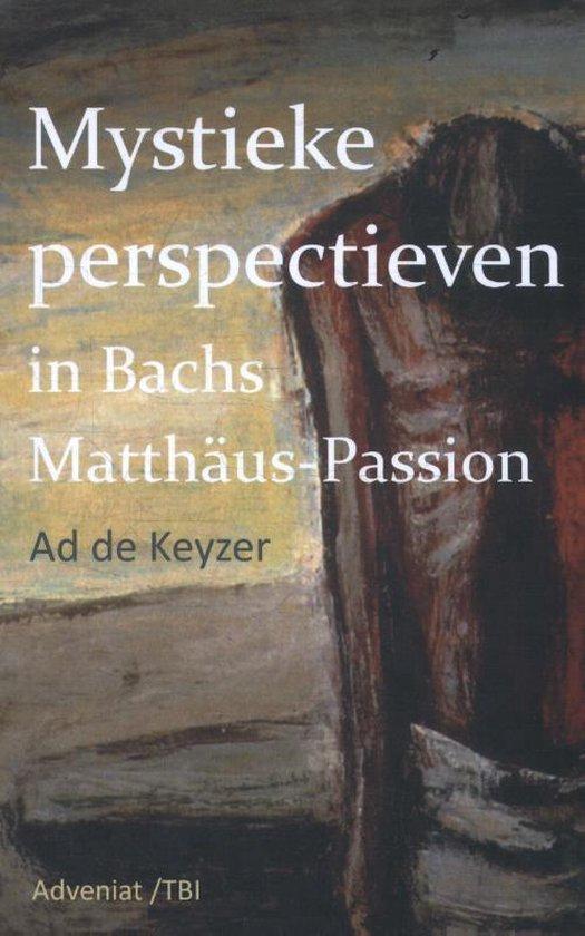 Mystieke perspectieven in Bach's Matthäus Passion - Ad de Keyzer  