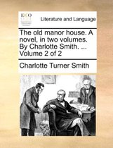 The Old Manor House. a Novel, in Two Volumes. by Charlotte Smith. ... Volume 2 of 2