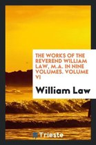 The Works of the Reverend William Law, M.A. in Nine Volumes. Volume VI